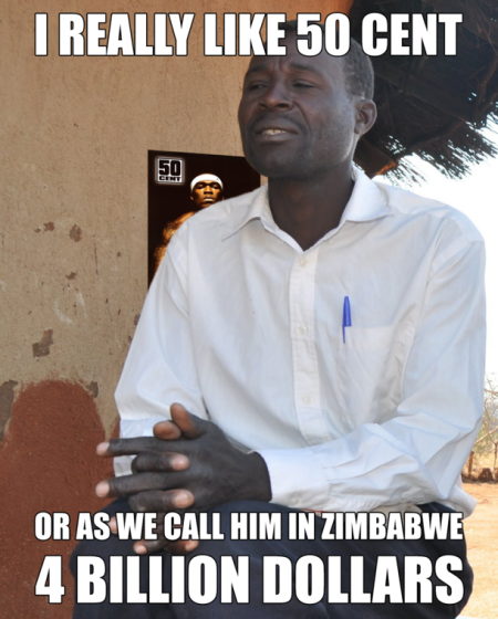 I really like 50 cent or 4 billion dollars as we call him in zimbabwe